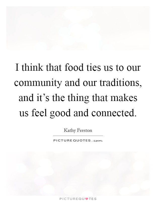 I think that food ties us to our community and our traditions, and it's the thing that makes us feel good and connected Picture Quote #1