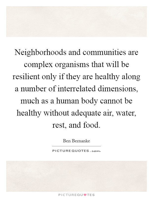Neighborhoods and communities are complex organisms that will be resilient only if they are healthy along a number of interrelated dimensions, much as a human body cannot be healthy without adequate air, water, rest, and food Picture Quote #1