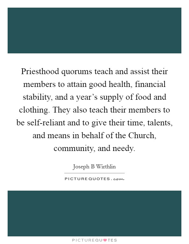Priesthood quorums teach and assist their members to attain good health, financial stability, and a year's supply of food and clothing. They also teach their members to be self-reliant and to give their time, talents, and means in behalf of the Church, community, and needy. Picture Quote #1