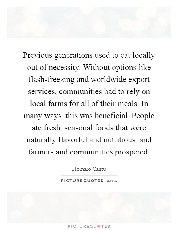 Previous generations used to eat locally out of necessity. Without options like flash-freezing and worldwide export services, communities had to rely on local farms for all of their meals. In many ways, this was beneficial. People ate fresh, seasonal foods that were naturally flavorful and nutritious, and farmers and communities prospered. Picture Quote #1