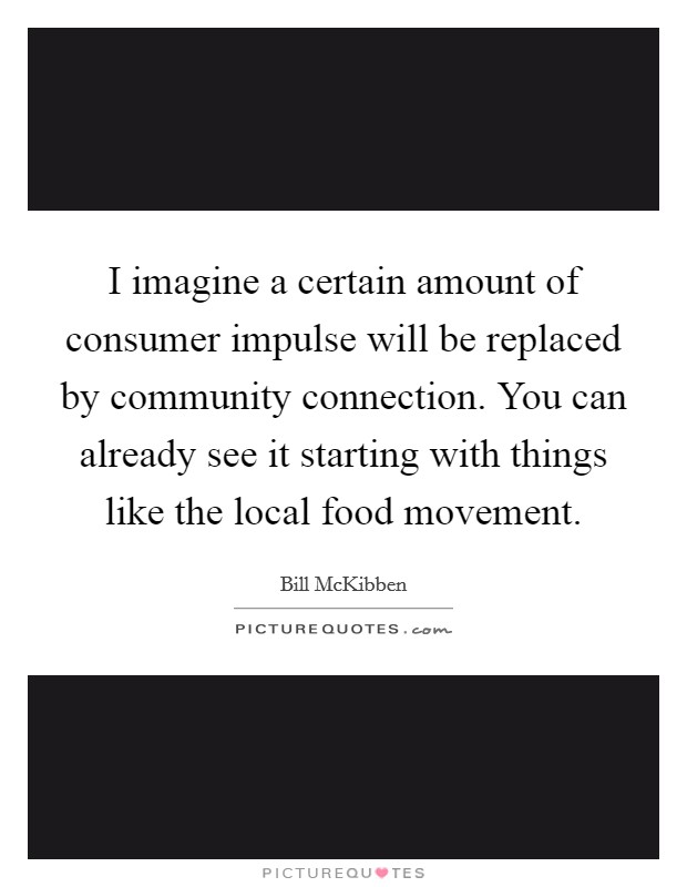 I imagine a certain amount of consumer impulse will be replaced by community connection. You can already see it starting with things like the local food movement Picture Quote #1