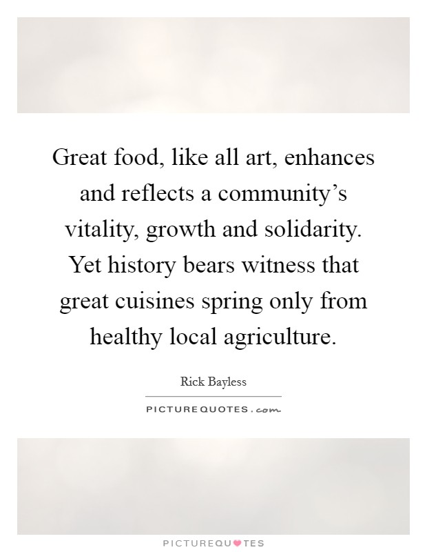 Great food, like all art, enhances and reflects a community's vitality, growth and solidarity. Yet history bears witness that great cuisines spring only from healthy local agriculture Picture Quote #1