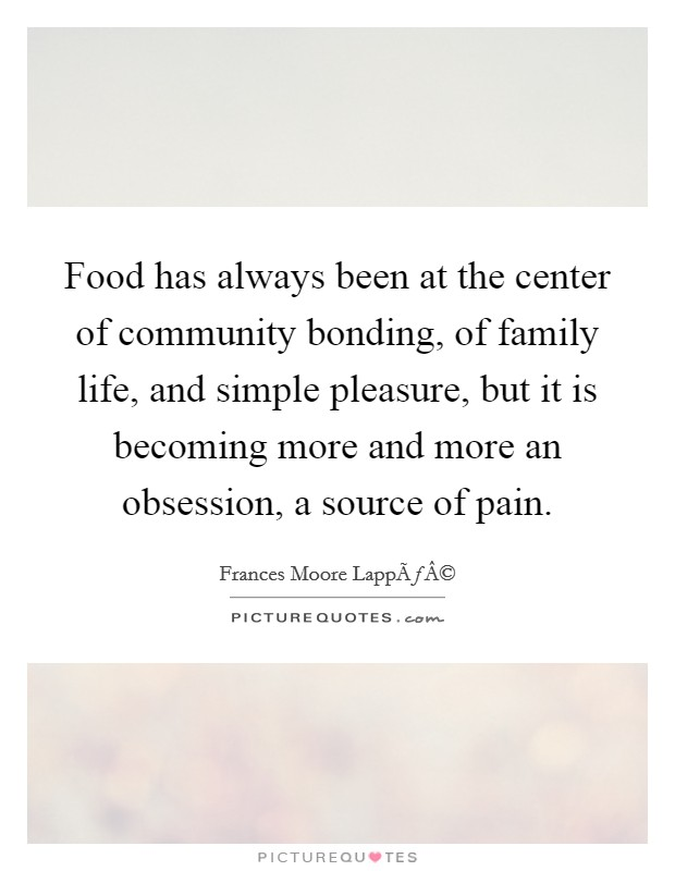 Food has always been at the center of community bonding, of family life, and simple pleasure, but it is becoming more and more an obsession, a source of pain Picture Quote #1