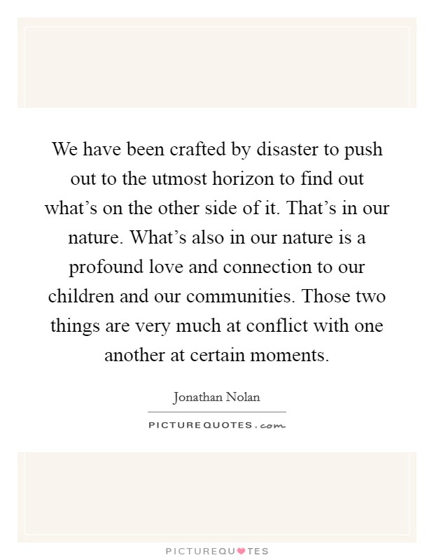 We have been crafted by disaster to push out to the utmost horizon to find out what's on the other side of it. That's in our nature. What's also in our nature is a profound love and connection to our children and our communities. Those two things are very much at conflict with one another at certain moments Picture Quote #1