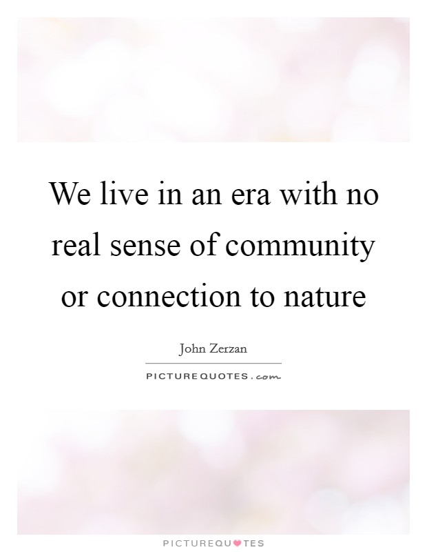 We live in an era with no real sense of community or connection to nature Picture Quote #1