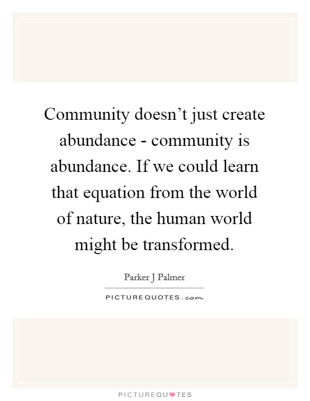 Community doesn't just create abundance - community is abundance. If we could learn that equation from the world of nature, the human world might be transformed Picture Quote #1