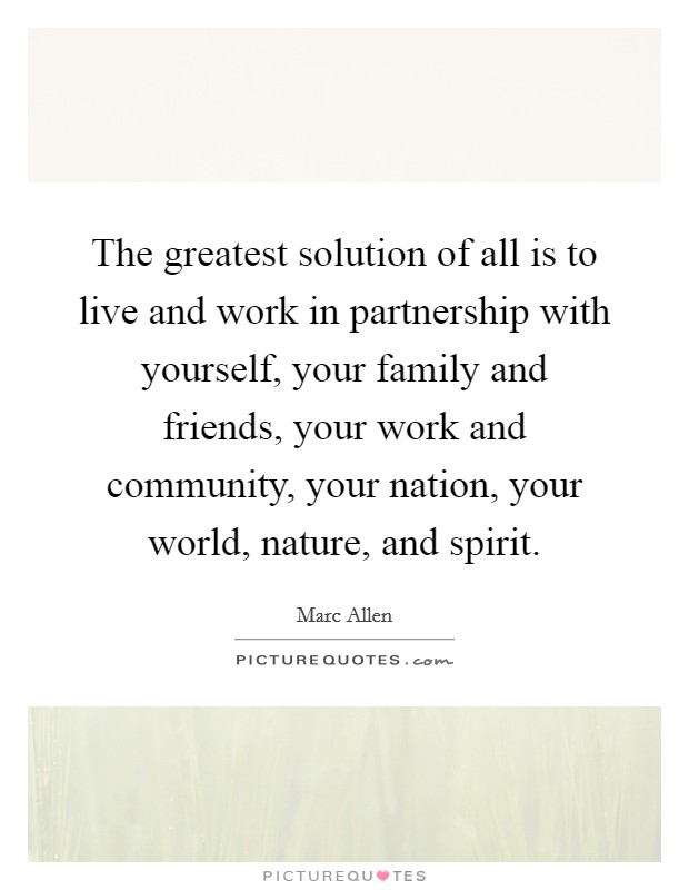 The greatest solution of all is to live and work in partnership with yourself, your family and friends, your work and community, your nation, your world, nature, and spirit Picture Quote #1