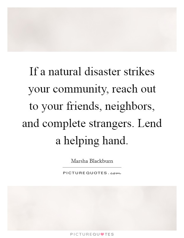 If a natural disaster strikes your community, reach out to your friends, neighbors, and complete strangers. Lend a helping hand Picture Quote #1