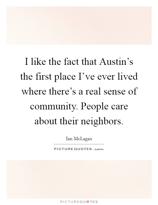 I like the fact that Austin's the first place I've ever lived where there's a real sense of community. People care about their neighbors Picture Quote #1