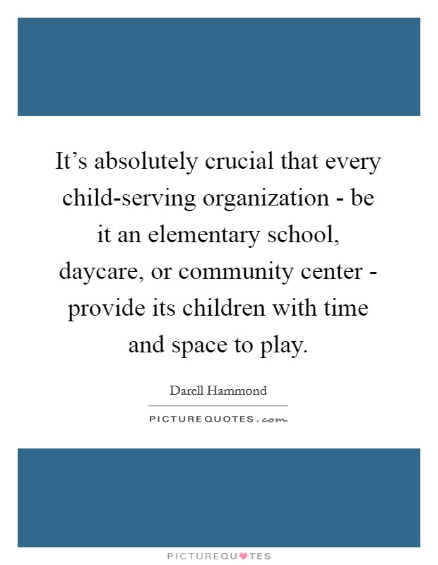 It's absolutely crucial that every child-serving organization - be it an elementary school, daycare, or community center - provide its children with time and space to play Picture Quote #1