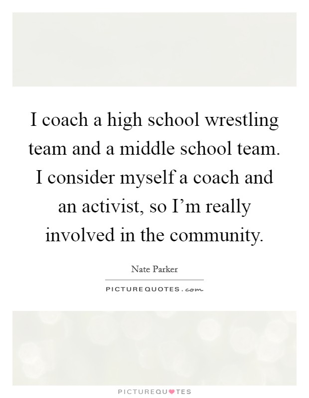 I coach a high school wrestling team and a middle school team. I consider myself a coach and an activist, so I'm really involved in the community Picture Quote #1