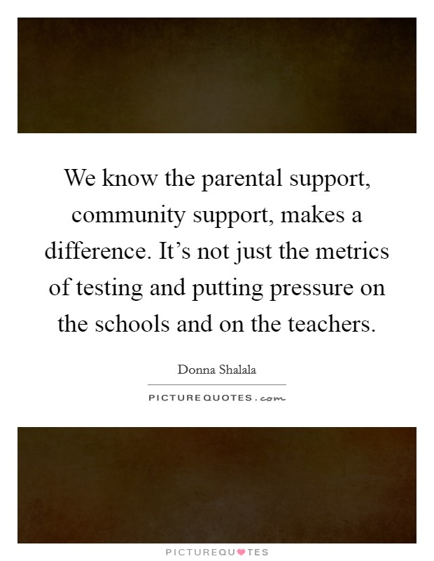 We know the parental support, community support, makes a difference. It's not just the metrics of testing and putting pressure on the schools and on the teachers Picture Quote #1