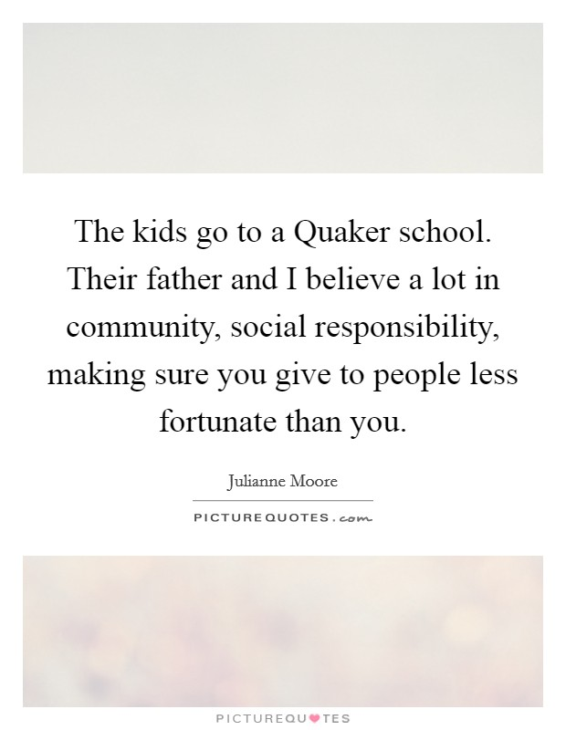 The kids go to a Quaker school. Their father and I believe a lot in community, social responsibility, making sure you give to people less fortunate than you Picture Quote #1