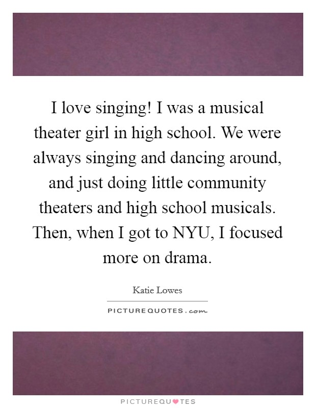 I love singing! I was a musical theater girl in high school. We were always singing and dancing around, and just doing little community theaters and high school musicals. Then, when I got to NYU, I focused more on drama. Picture Quote #1