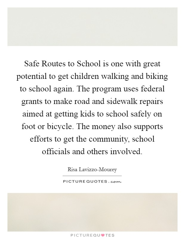 Safe Routes to School is one with great potential to get children walking and biking to school again. The program uses federal grants to make road and sidewalk repairs aimed at getting kids to school safely on foot or bicycle. The money also supports efforts to get the community, school officials and others involved Picture Quote #1