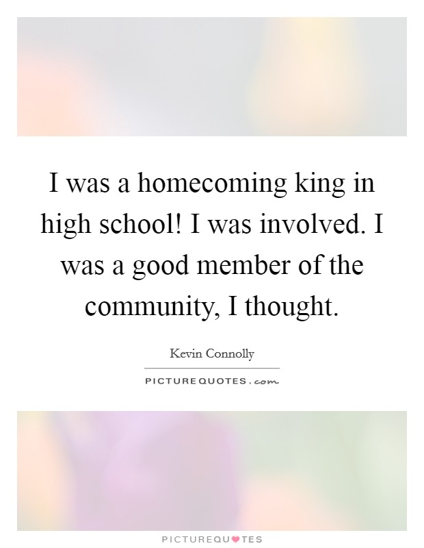 I was a homecoming king in high school! I was involved. I was a good member of the community, I thought Picture Quote #1