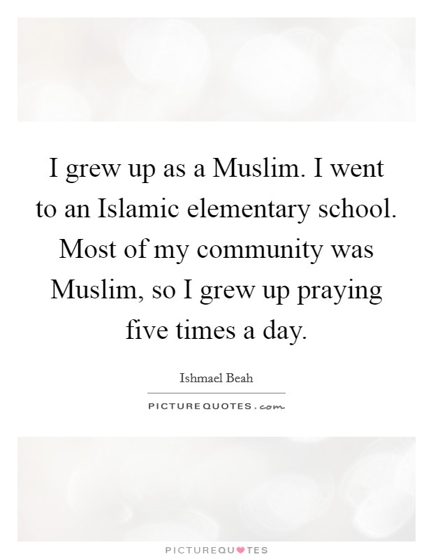 I grew up as a Muslim. I went to an Islamic elementary school. Most of my community was Muslim, so I grew up praying five times a day Picture Quote #1