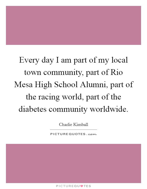 Every day I am part of my local town community, part of Rio Mesa High School Alumni, part of the racing world, part of the diabetes community worldwide Picture Quote #1