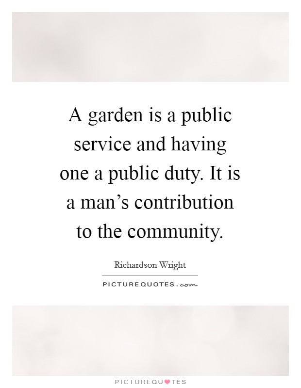A garden is a public service and having one a public duty. It is a man's contribution to the community Picture Quote #1