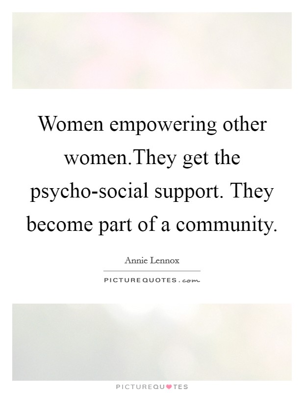 Women empowering other women.They get the psycho-social support. They become part of a community Picture Quote #1