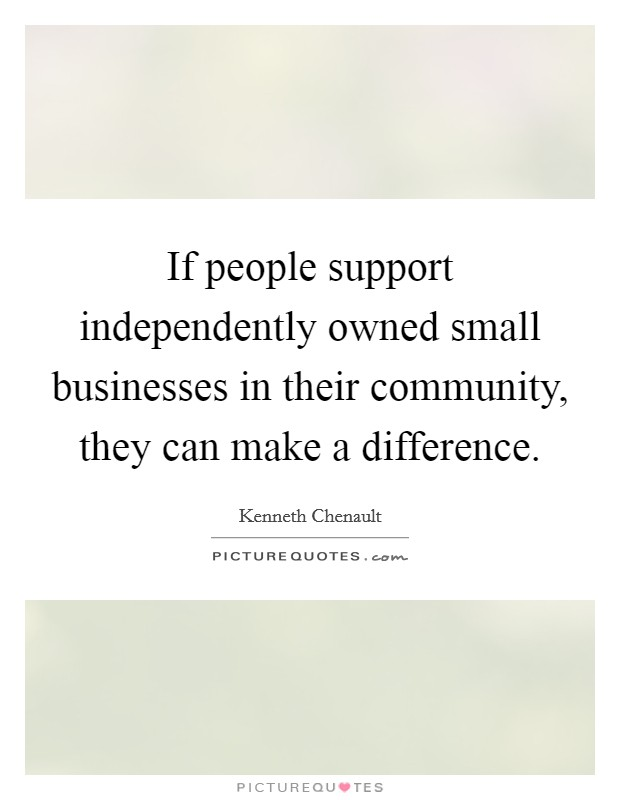 If people support independently owned small businesses in their community, they can make a difference Picture Quote #1