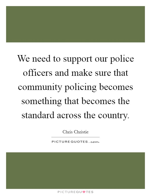 We need to support our police officers and make sure that community policing becomes something that becomes the standard across the country Picture Quote #1