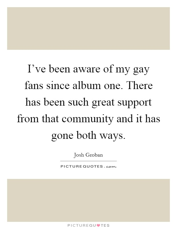 I've been aware of my gay fans since album one. There has been such great support from that community and it has gone both ways Picture Quote #1