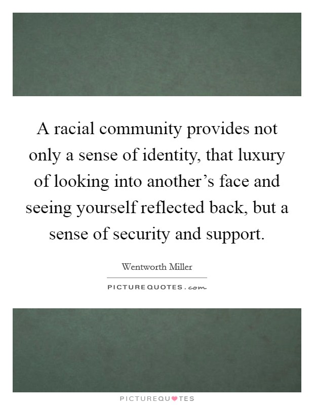 A racial community provides not only a sense of identity, that luxury of looking into another's face and seeing yourself reflected back, but a sense of security and support Picture Quote #1