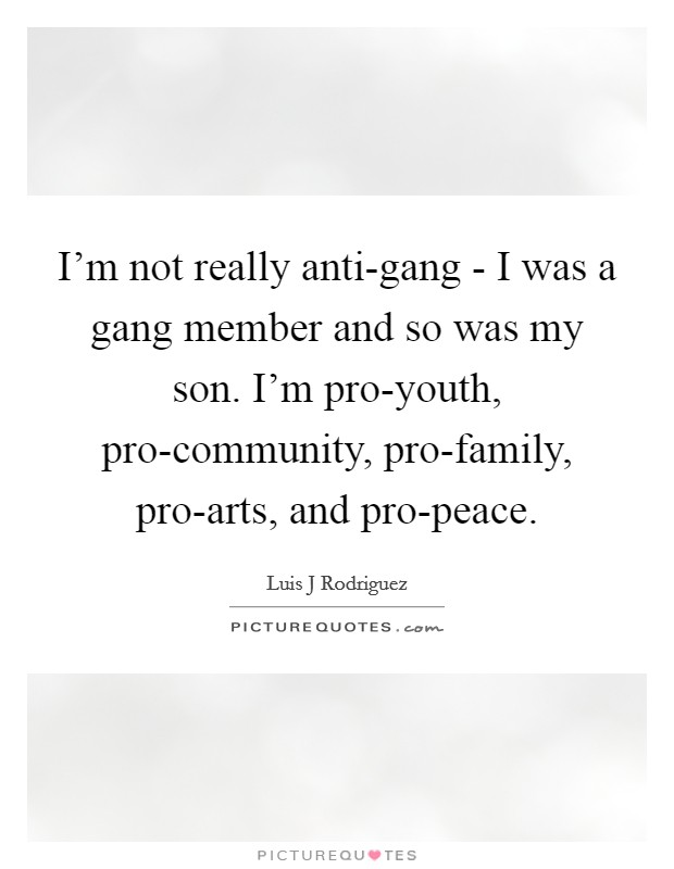I'm not really anti-gang - I was a gang member and so was my son. I'm pro-youth, pro-community, pro-family, pro-arts, and pro-peace Picture Quote #1