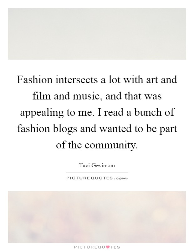 Fashion intersects a lot with art and film and music, and that was appealing to me. I read a bunch of fashion blogs and wanted to be part of the community Picture Quote #1