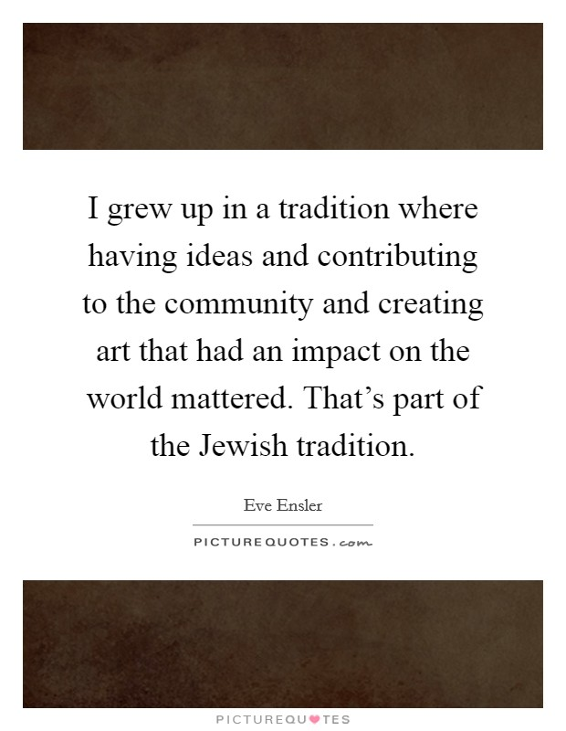 I grew up in a tradition where having ideas and contributing to the community and creating art that had an impact on the world mattered. That's part of the Jewish tradition Picture Quote #1