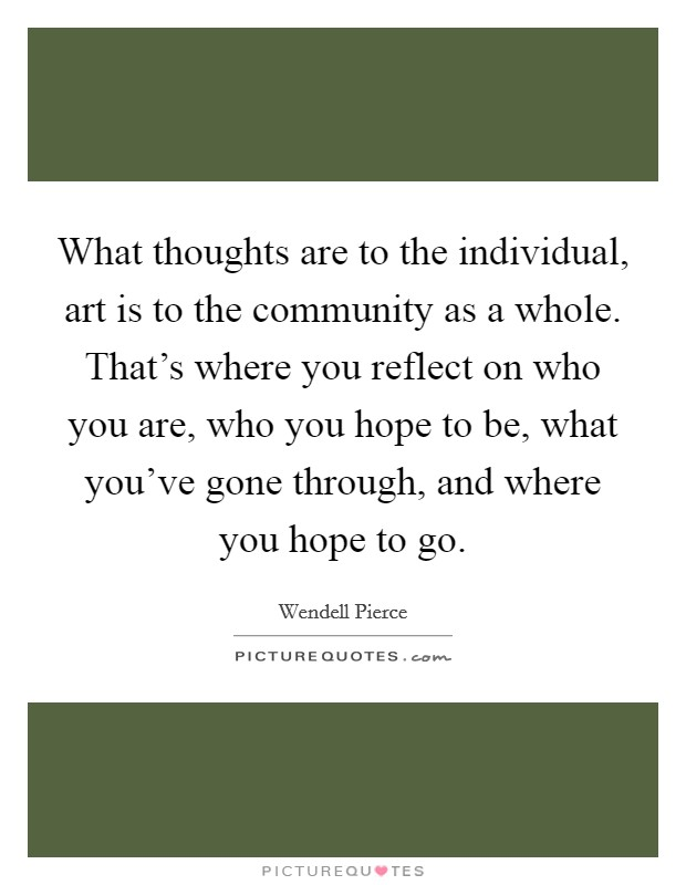 What thoughts are to the individual, art is to the community as a whole. That's where you reflect on who you are, who you hope to be, what you've gone through, and where you hope to go Picture Quote #1