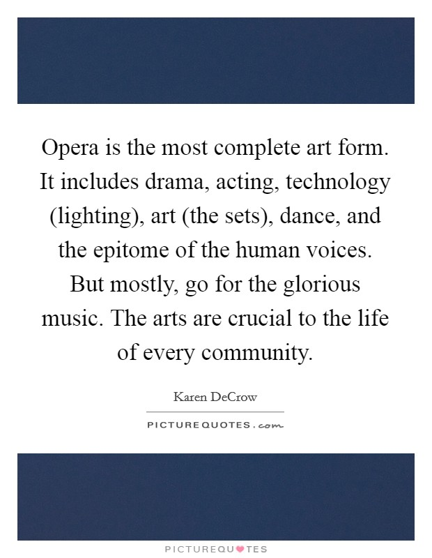 Opera is the most complete art form. It includes drama, acting, technology (lighting), art (the sets), dance, and the epitome of the human voices. But mostly, go for the glorious music. The arts are crucial to the life of every community Picture Quote #1