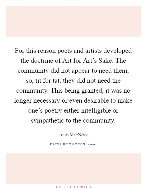 For this reason poets and artists developed the doctrine of Art for Art's Sake. The community did not appear to need them, so, tit for tat, they did not need the community. This being granted, it was no longer necessary or even desirable to make one's poetry either intelligible or sympathetic to the community Picture Quote #1