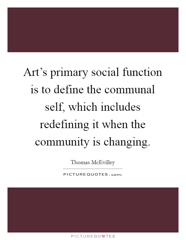 Art's primary social function is to define the communal self, which includes redefining it when the community is changing Picture Quote #1