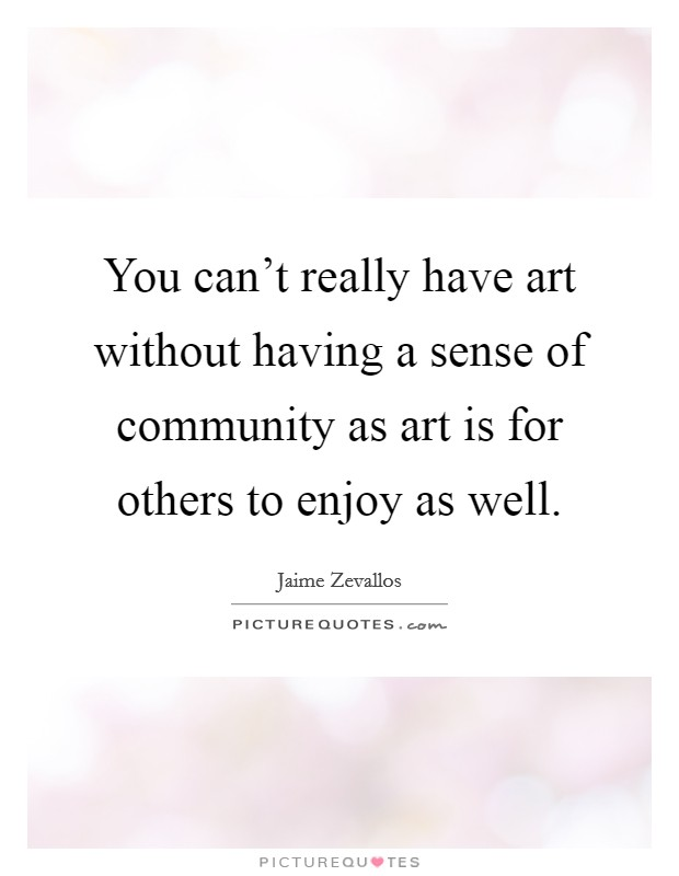 You can't really have art without having a sense of community as art is for others to enjoy as well Picture Quote #1
