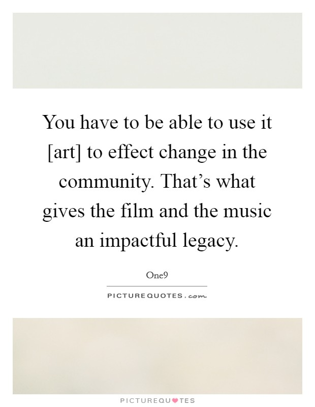 You have to be able to use it [art] to effect change in the community. That's what gives the film and the music an impactful legacy Picture Quote #1