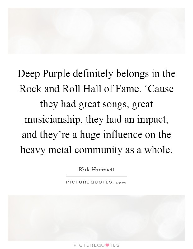 Deep Purple definitely belongs in the Rock and Roll Hall of Fame. 'Cause they had great songs, great musicianship, they had an impact, and they're a huge influence on the heavy metal community as a whole Picture Quote #1