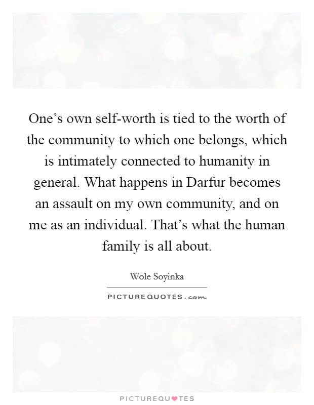 One's own self-worth is tied to the worth of the community to which one belongs, which is intimately connected to humanity in general. What happens in Darfur becomes an assault on my own community, and on me as an individual. That's what the human family is all about Picture Quote #1
