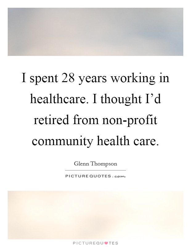 I spent 28 years working in healthcare. I thought I'd retired from non-profit community health care Picture Quote #1