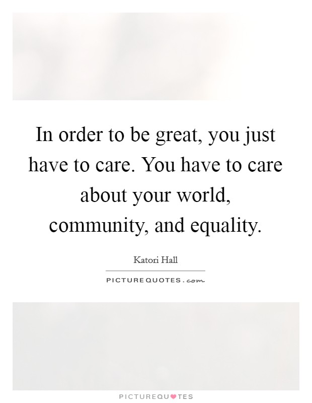 In order to be great, you just have to care. You have to care about your world, community, and equality Picture Quote #1