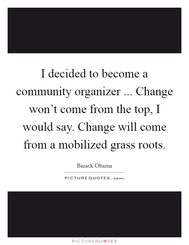 I decided to become a community organizer ... Change won't come from the top, I would say. Change will come from a mobilized grass roots Picture Quote #1