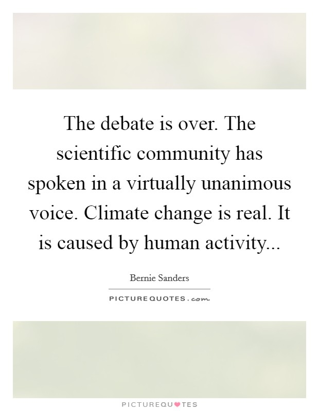The debate is over. The scientific community has spoken in a virtually unanimous voice. Climate change is real. It is caused by human activity Picture Quote #1
