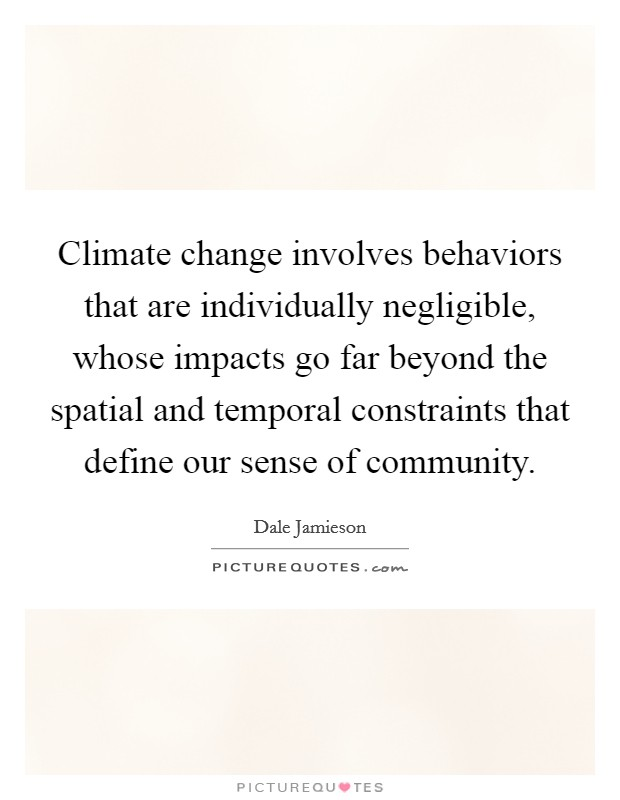 Climate change involves behaviors that are individually negligible, whose impacts go far beyond the spatial and temporal constraints that define our sense of community Picture Quote #1