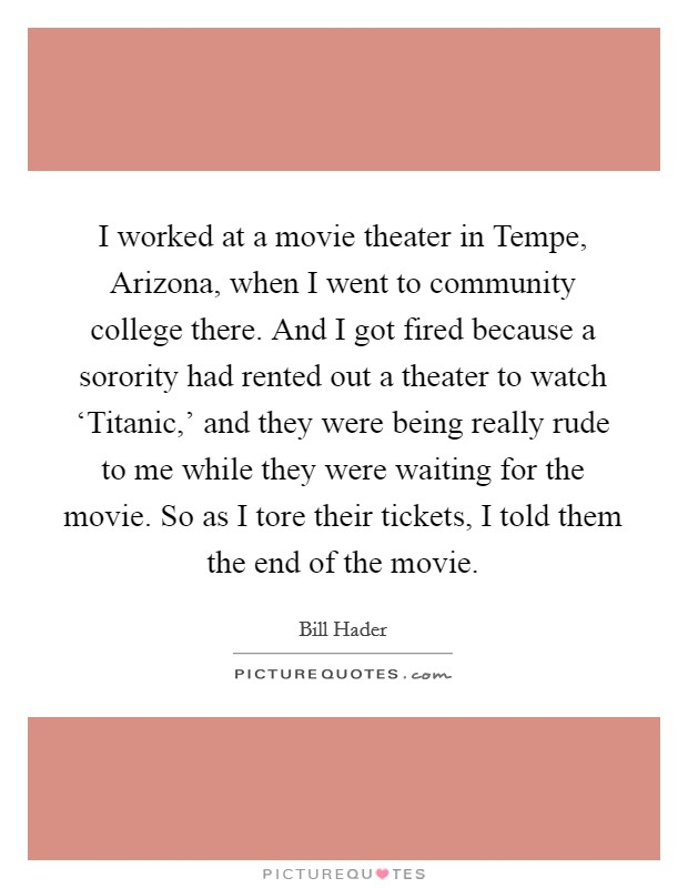 I worked at a movie theater in Tempe, Arizona, when I went to community college there. And I got fired because a sorority had rented out a theater to watch 'Titanic,' and they were being really rude to me while they were waiting for the movie. So as I tore their tickets, I told them the end of the movie Picture Quote #1
