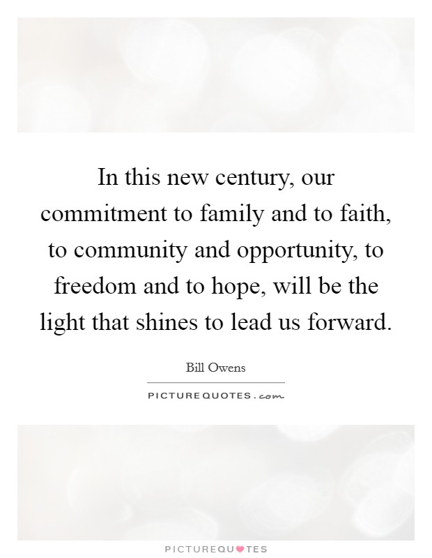 In this new century, our commitment to family and to faith, to community and opportunity, to freedom and to hope, will be the light that shines to lead us forward Picture Quote #1