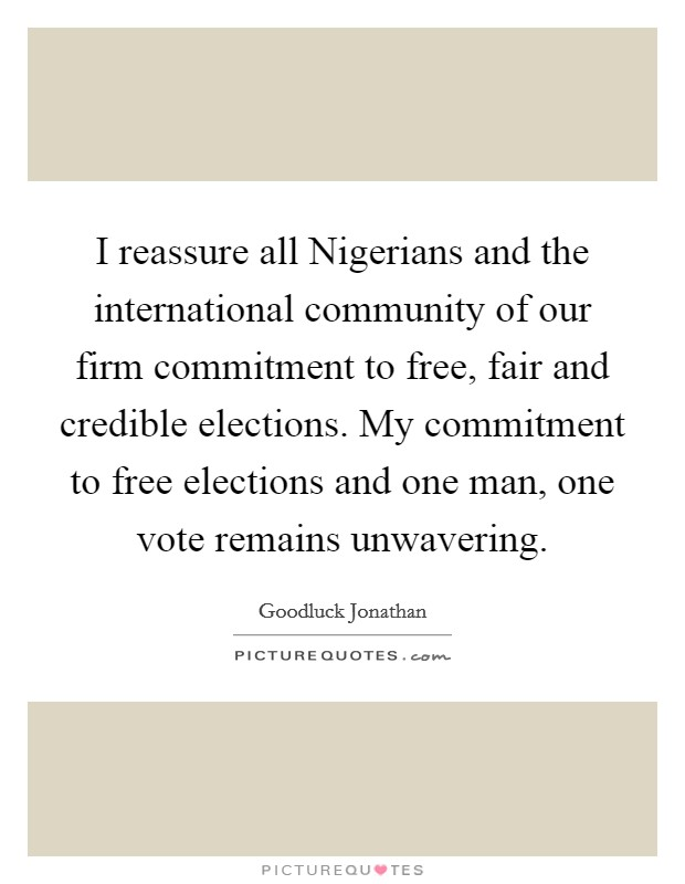 I reassure all Nigerians and the international community of our firm commitment to free, fair and credible elections. My commitment to free elections and one man, one vote remains unwavering. Picture Quote #1