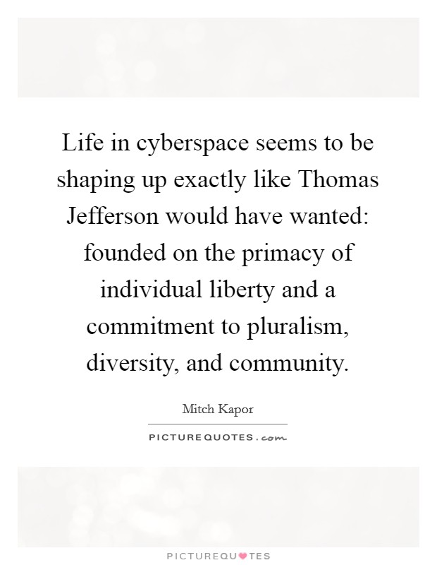 Life in cyberspace seems to be shaping up exactly like Thomas Jefferson would have wanted: founded on the primacy of individual liberty and a commitment to pluralism, diversity, and community Picture Quote #1