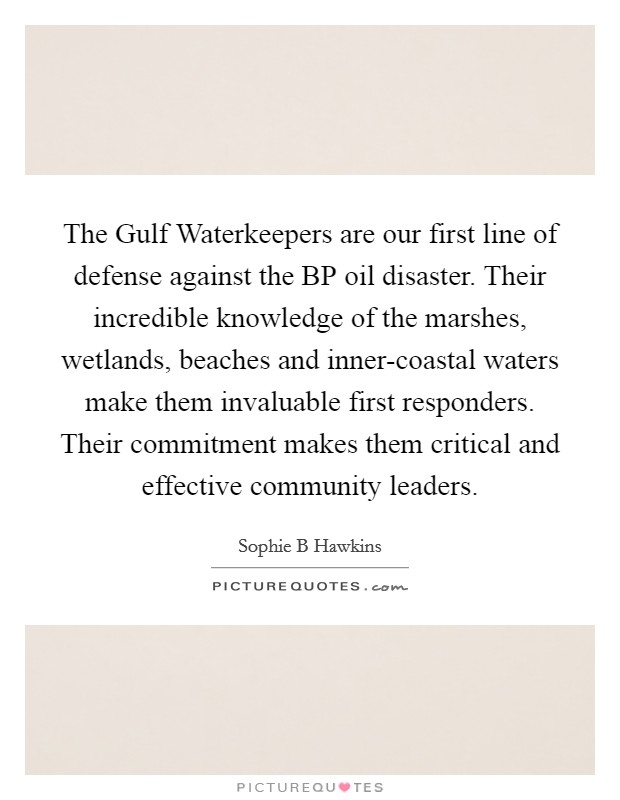 The Gulf Waterkeepers are our first line of defense against the BP oil disaster. Their incredible knowledge of the marshes, wetlands, beaches and inner-coastal waters make them invaluable first responders. Their commitment makes them critical and effective community leaders. Picture Quote #1
