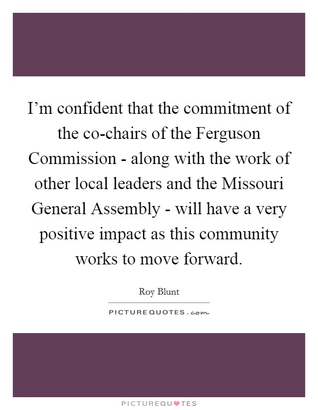 I'm confident that the commitment of the co-chairs of the Ferguson Commission - along with the work of other local leaders and the Missouri General Assembly - will have a very positive impact as this community works to move forward. Picture Quote #1